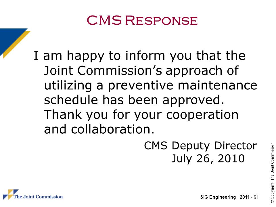 SIG Engineering 2011 - 91 © Copyright, The Joint Commission CMS Response I am happy to inform you that the Joint Commissions approach of utilizing a preventive maintenance schedule has been approved.