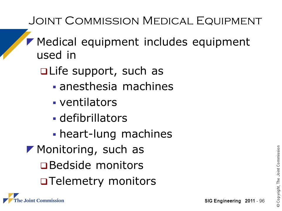 SIG Engineering 2011 - 96 © Copyright, The Joint Commission Joint Commission Medical Equipment Medical equipment includes equipment used in Life support, such as anesthesia machines ventilators defibrillators heart-lung machines Monitoring, such as Bedside monitors Telemetry monitors
