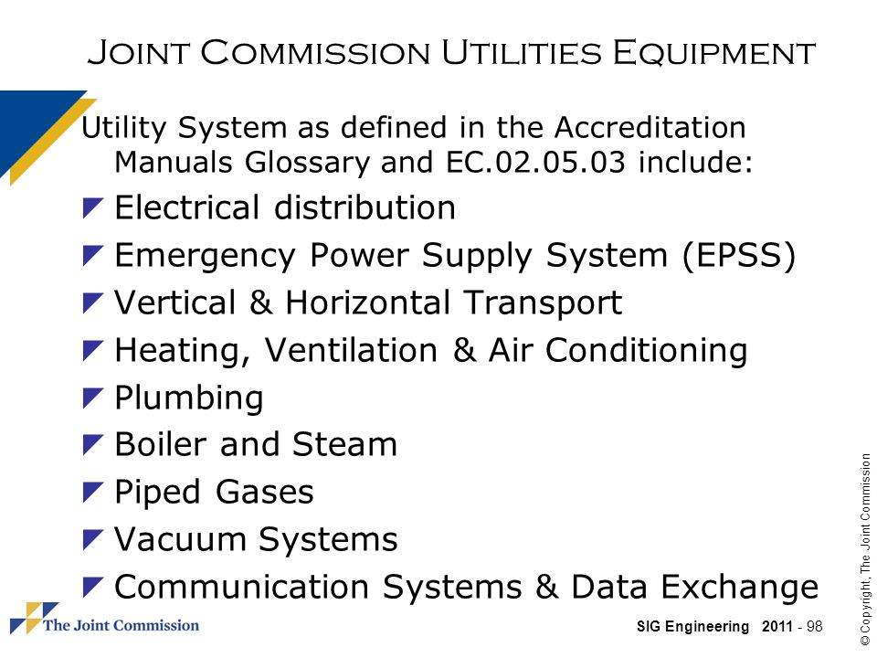 SIG Engineering 2011 - 98 © Copyright, The Joint Commission Joint Commission Utilities Equipment Utility System as defined in the Accreditation Manuals Glossary and EC.02.05.03 include: Electrical distribution Emergency Power Supply System (EPSS) Vertical & Horizontal Transport Heating, Ventilation & Air Conditioning Plumbing Boiler and Steam Piped Gases Vacuum Systems Communication Systems & Data Exchange