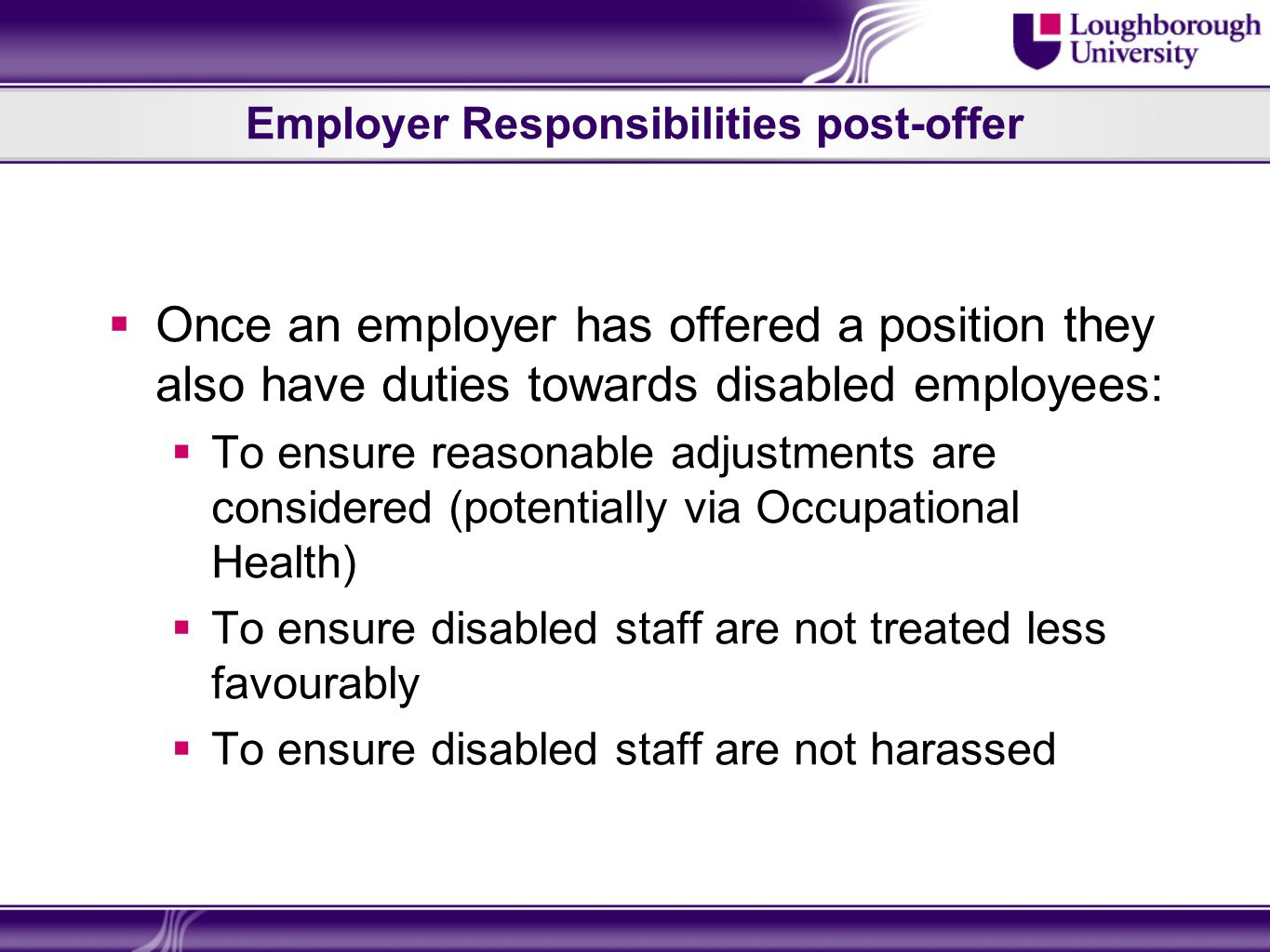 Employer Responsibilities post-offer Once an employer has offered a position they also have duties towards disabled employees: To ensure reasonable adjustments are considered (potentially via Occupational Health) To ensure disabled staff are not treated less favourably To ensure disabled staff are not harassed