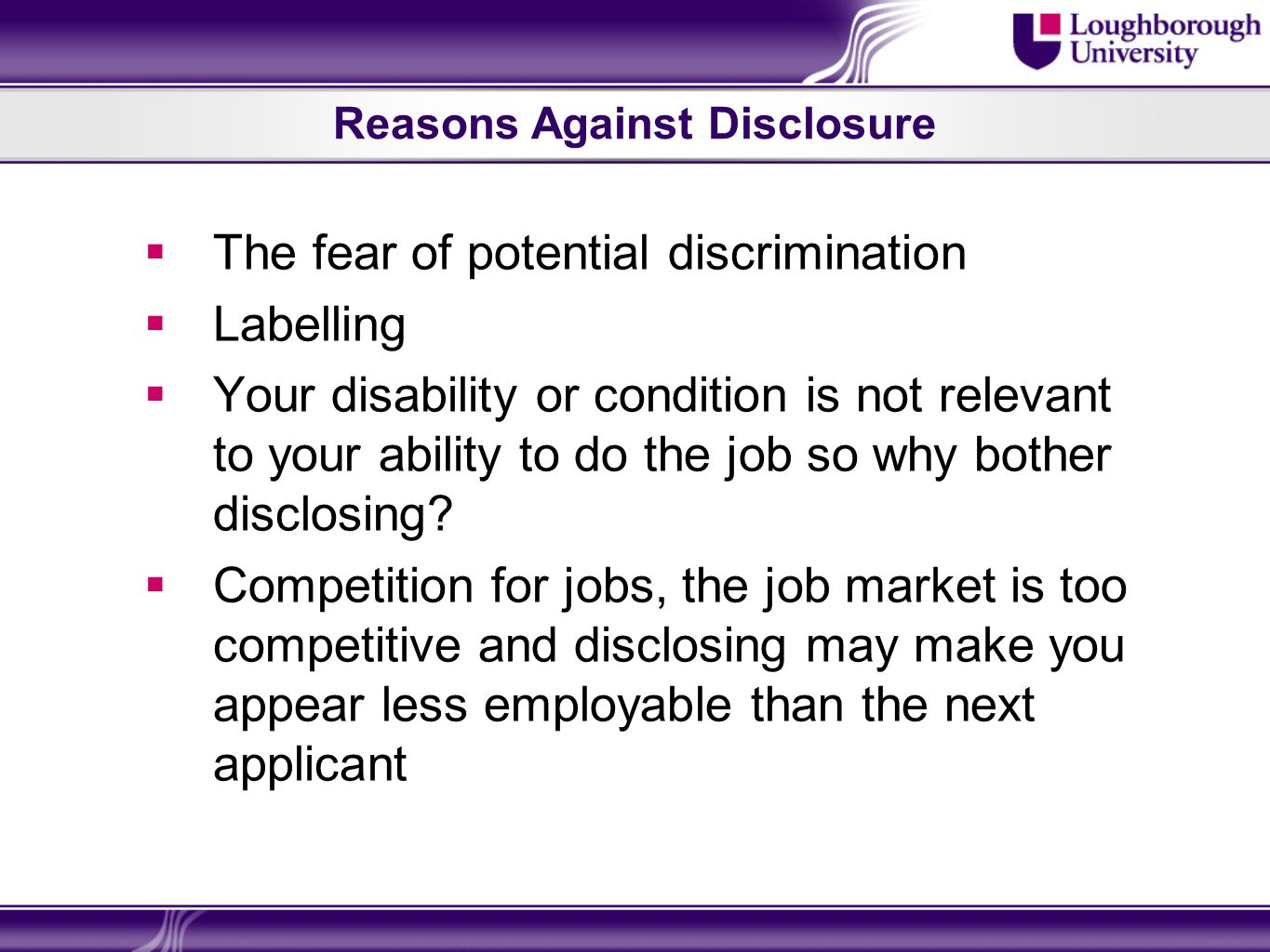 Reasons Against Disclosure The fear of potential discrimination Labelling Your disability or condition is not relevant to your ability to do the job so why bother disclosing.