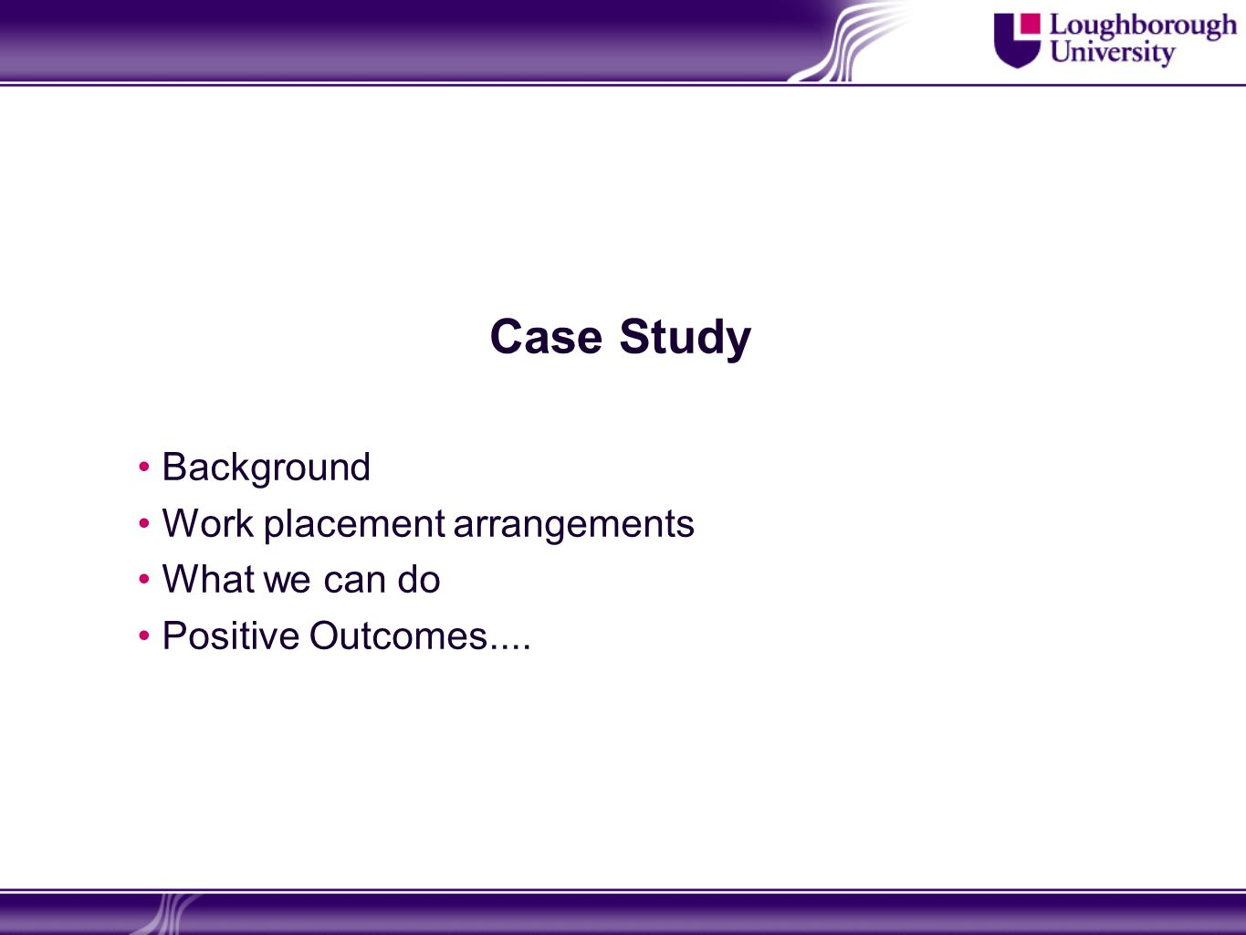 Case Study Background Work placement arrangements What we can do Positive Outcomes....