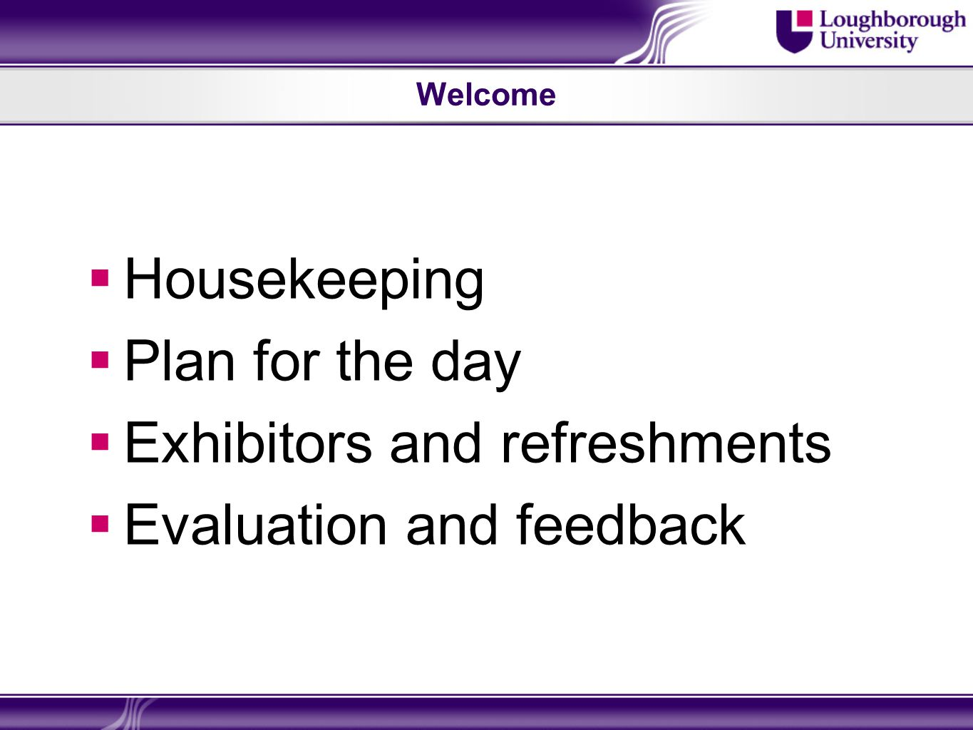 Welcome Housekeeping Plan for the day Exhibitors and refreshments Evaluation and feedback