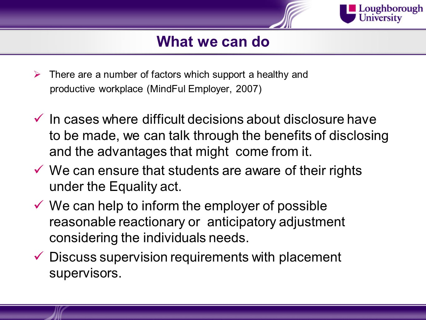 What we can do There are a number of factors which support a healthy and productive workplace (MindFul Employer, 2007) In cases where difficult decisions about disclosure have to be made, we can talk through the benefits of disclosing and the advantages that might come from it.