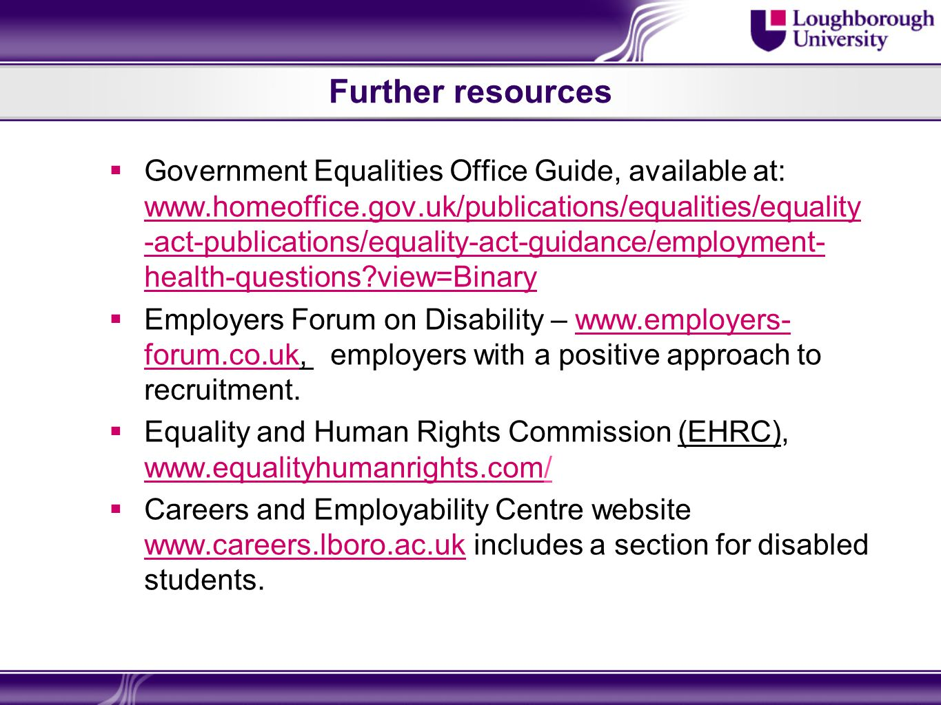 Further resources Government Equalities Office Guide, available at: www.homeoffice.gov.uk/publications/equalities/equality -act-publications/equality-act-guidance/employment- health-questions view=Binary www.homeoffice.gov.uk/publications/equalities/equality -act-publications/equality-act-guidance/employment- health-questions view=Binary Employers Forum on Disability – www.employers- forum.co.uk, employers with a positive approach to recruitment.www.employers- forum.co.uk Equality and Human Rights Commission (EHRC), www.equalityhumanrights.com/ www.equalityhumanrights.com Careers and Employability Centre website www.careers.lboro.ac.uk includes a section for disabled students.