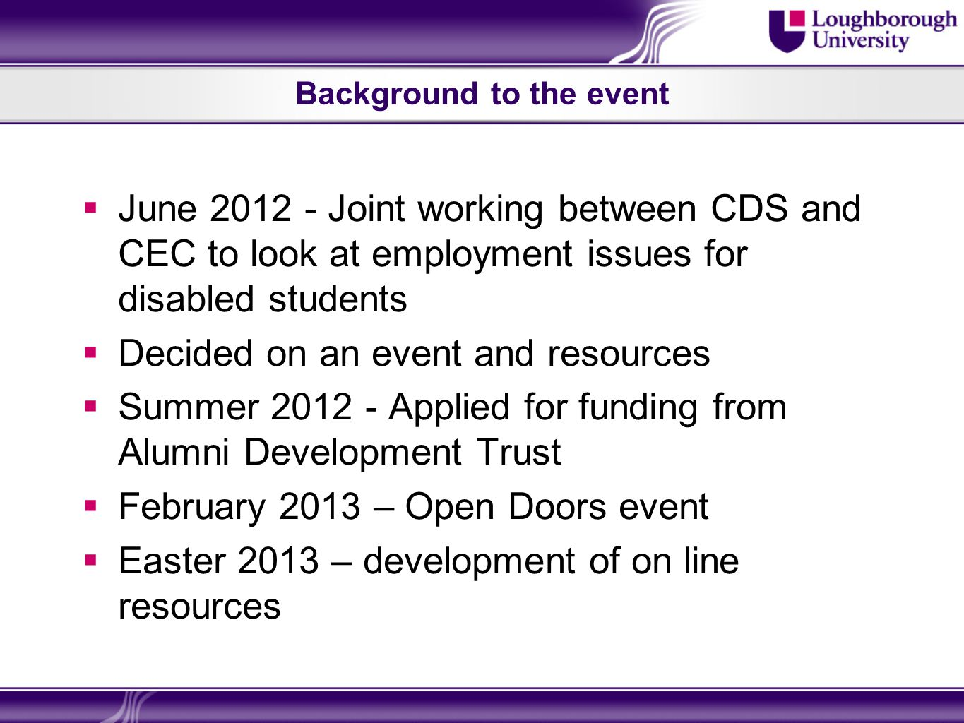 Background to the event June 2012 - Joint working between CDS and CEC to look at employment issues for disabled students Decided on an event and resources Summer 2012 - Applied for funding from Alumni Development Trust February 2013 – Open Doors event Easter 2013 – development of on line resources