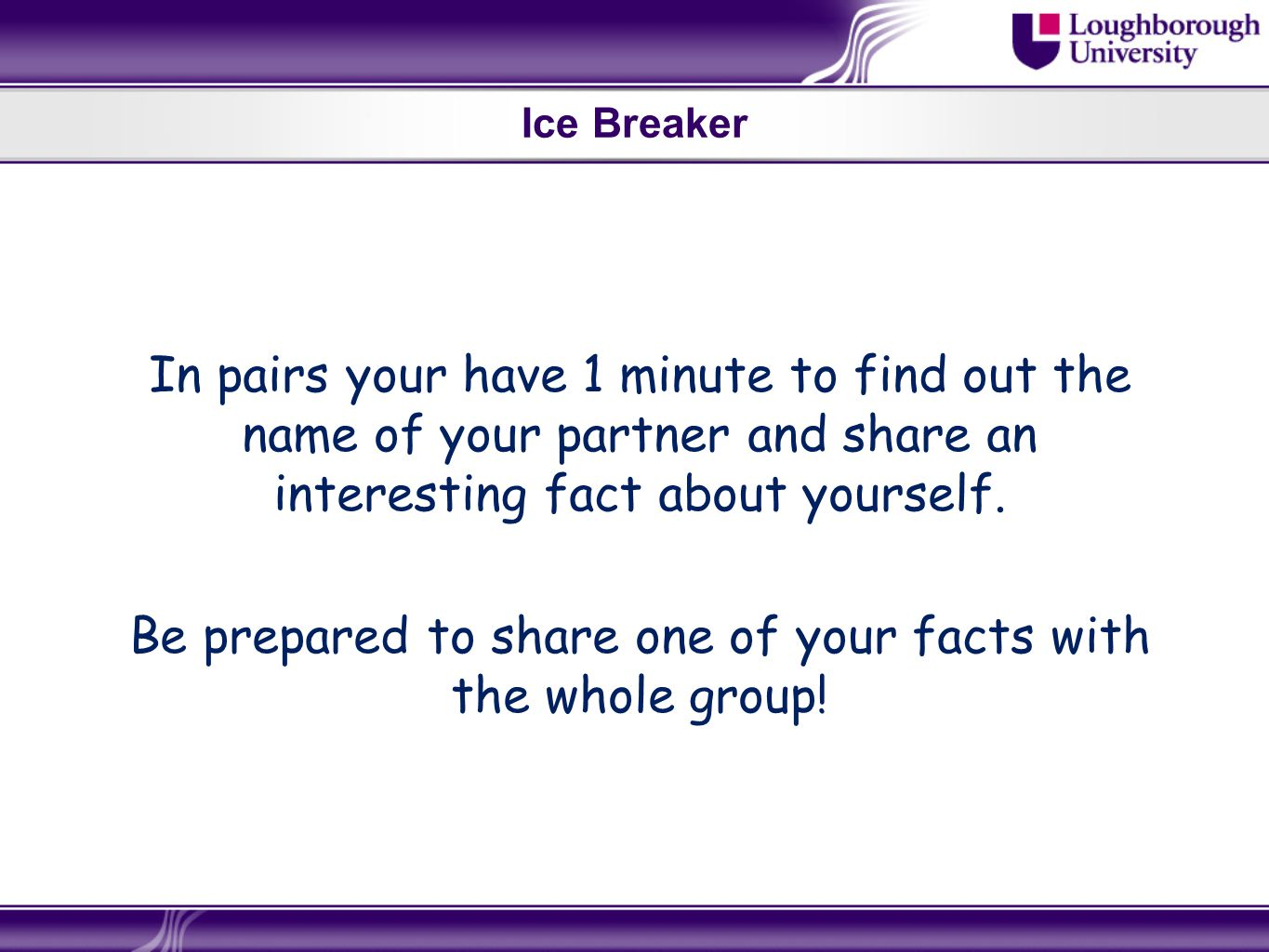 Ice Breaker In pairs your have 1 minute to find out the name of your partner and share an interesting fact about yourself.