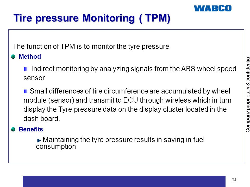 Company proprietary & confidential 34 Tire pressure Monitoring ( TPM) The function of TPM is to monitor the tyre pressure Method Indirect monitoring b