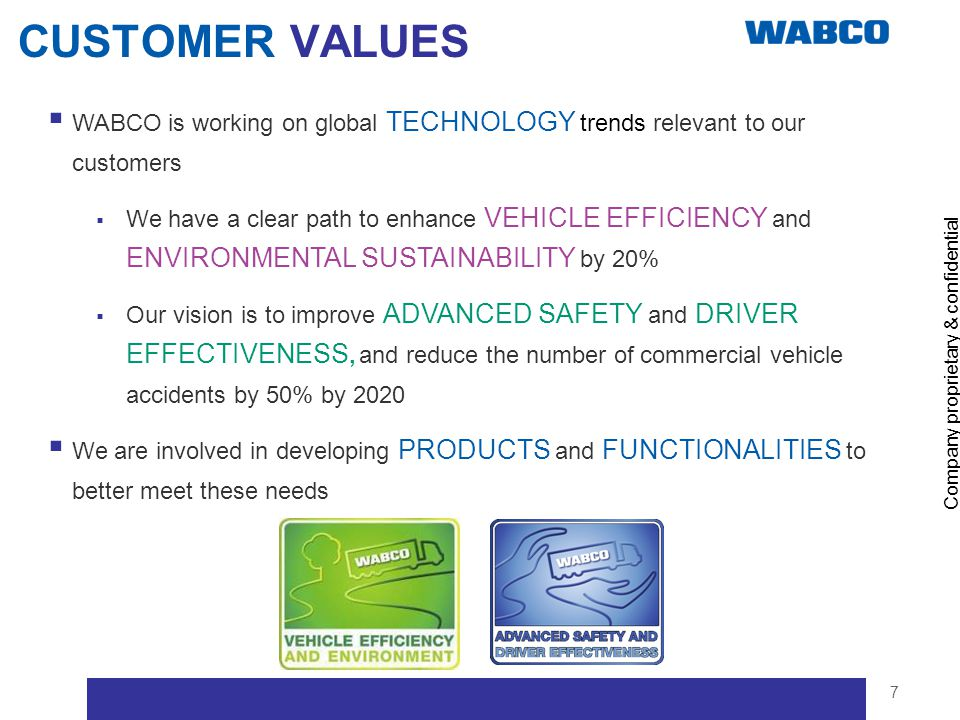 Company proprietary & confidential 7 CUSTOMER VALUES WABCO is working on global TECHNOLOGY trends relevant to our customers We have a clear path to en