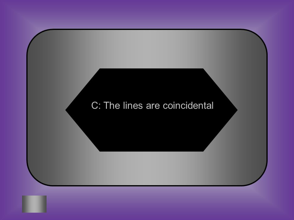 A:B: They are parallel lines They will intersect in one point If a system is consistent dependent, what can be said about the graph of the system? C:D