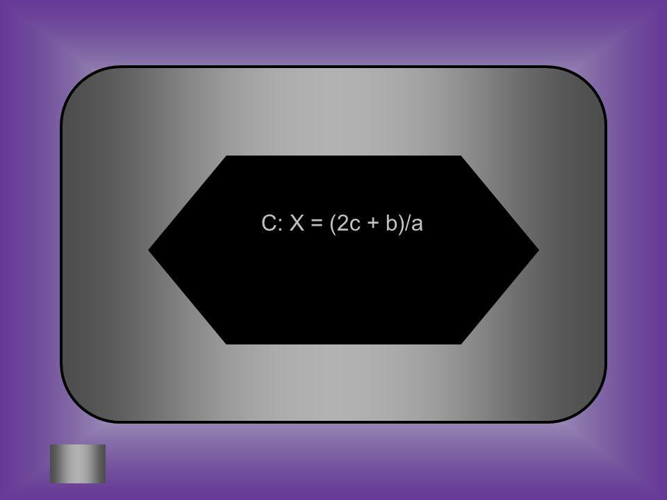 A:B: X =2c -b +aX= 2c + b/a Solve for x. C:D: X = (2c + b)/a Huh???