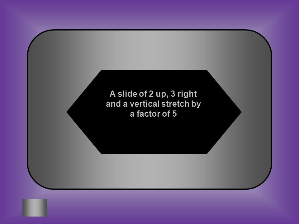 A:B: A slide of 2 up, 3 left, and a vertical stretch by a factor of 5. A slide of 2 up, 3 right and a vertical stretch by a factor of 5 Y = 5(x - 3) +