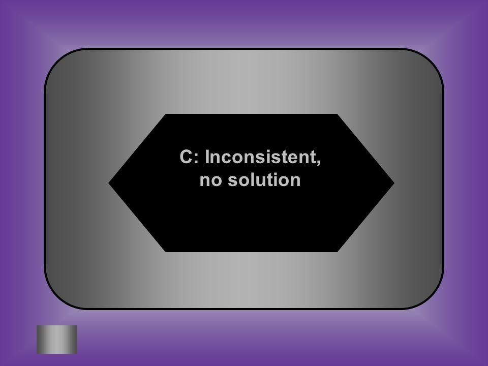 C: Inconsistent, no solution