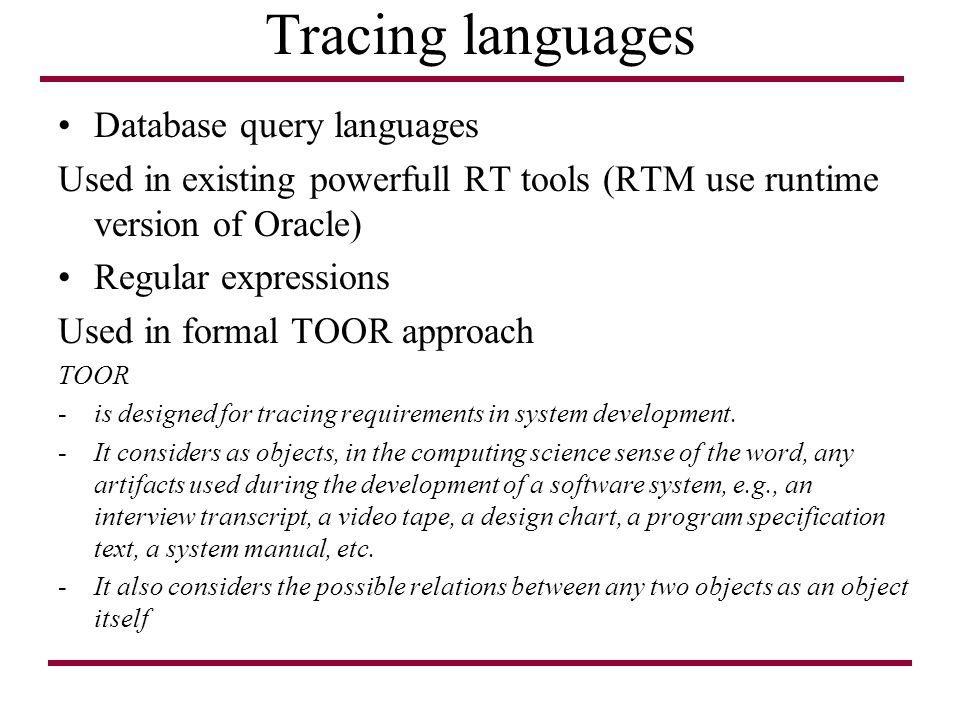 Tracing languages Database query languages Used in existing powerfull RT tools (RTM use runtime version of Oracle) Regular expressions Used in formal TOOR approach TOOR -is designed for tracing requirements in system development.