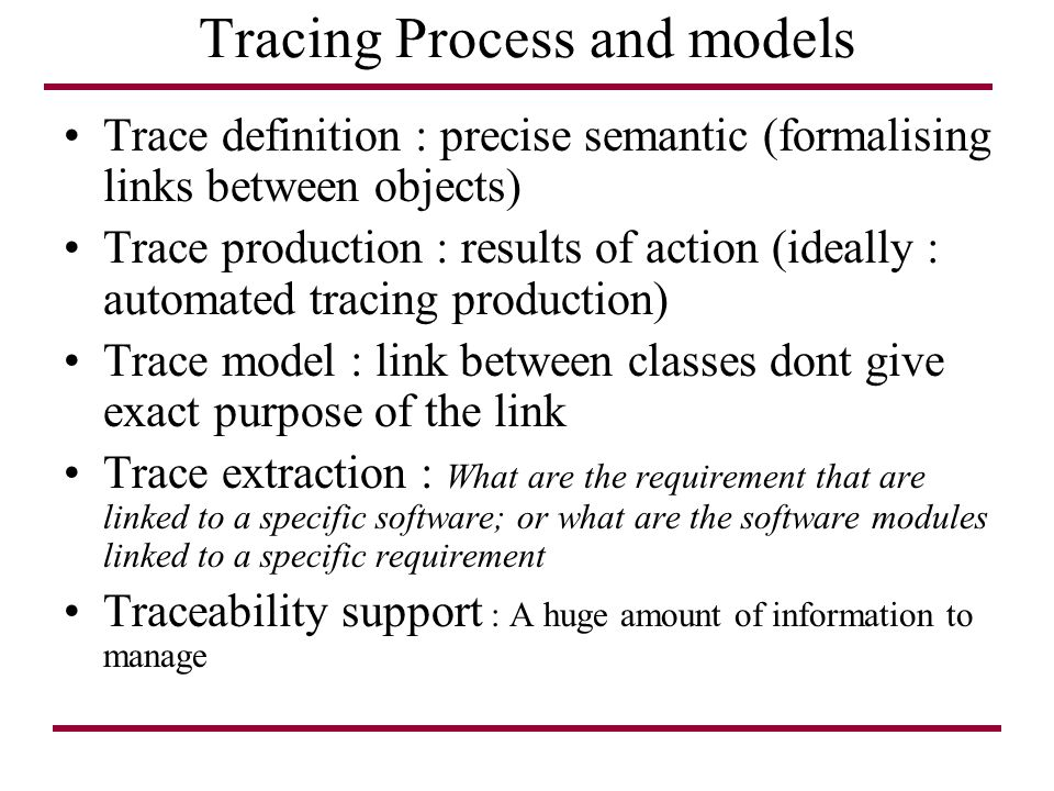 Tracing Process and models Trace definition : precise semantic (formalising links between objects) Trace production : results of action (ideally : automated tracing production) Trace model : link between classes dont give exact purpose of the link Trace extraction : What are the requirement that are linked to a specific software; or what are the software modules linked to a specific requirement Traceability support : A huge amount of information to manage