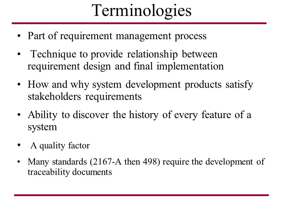 Terminologies Part of requirement management process Technique to provide relationship between requirement design and final implementation How and why system development products satisfy stakeholders requirements Ability to discover the history of every feature of a system A quality factor Many standards (2167-A then 498) require the development of traceability documents
