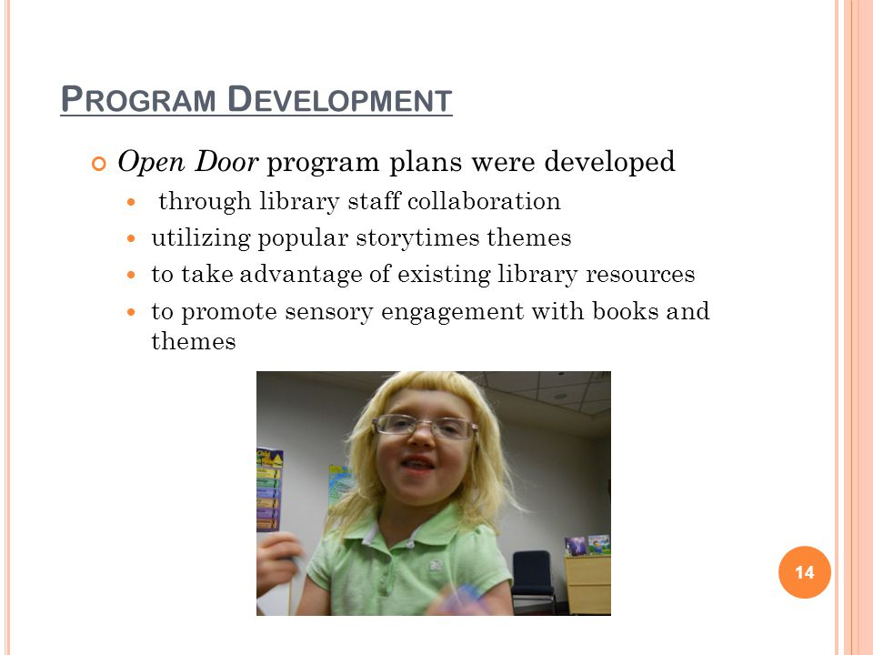 P ROGRAM D EVELOPMENT Open Door program plans were developed through library staff collaboration utilizing popular storytimes themes to take advantage of existing library resources to promote sensory engagement with books and themes 14