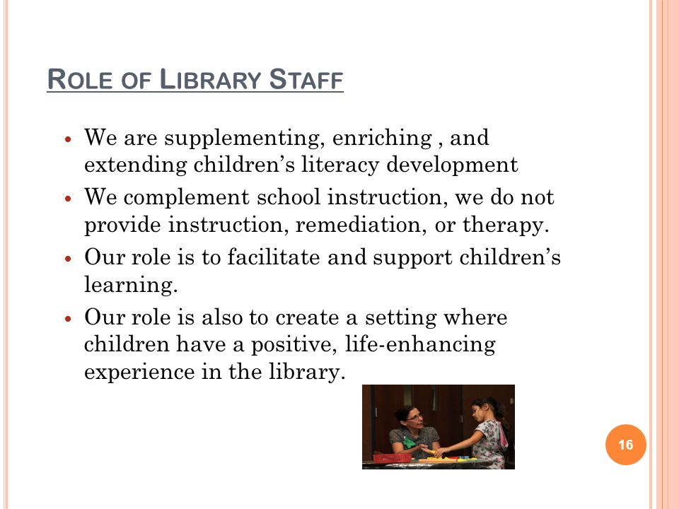 R OLE OF L IBRARY S TAFF We are supplementing, enriching, and extending childrens literacy development We complement school instruction, we do not provide instruction, remediation, or therapy.