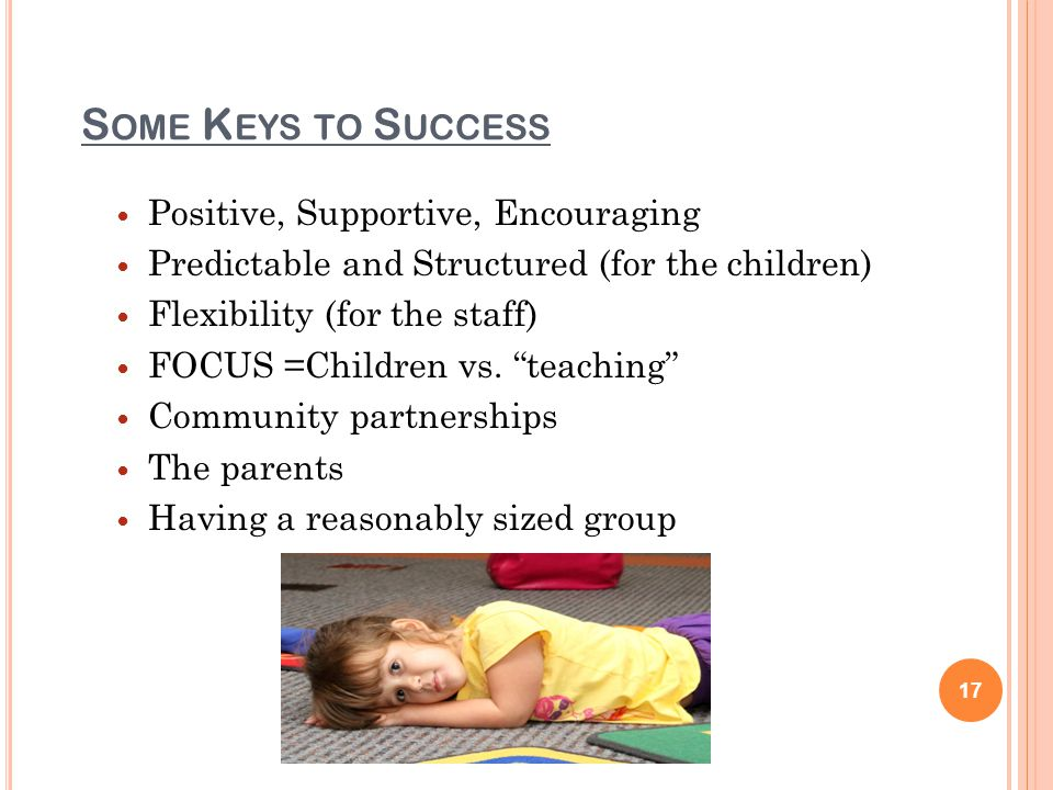 S OME K EYS TO S UCCESS Positive, Supportive, Encouraging Predictable and Structured (for the children) Flexibility (for the staff) FOCUS =Children vs.