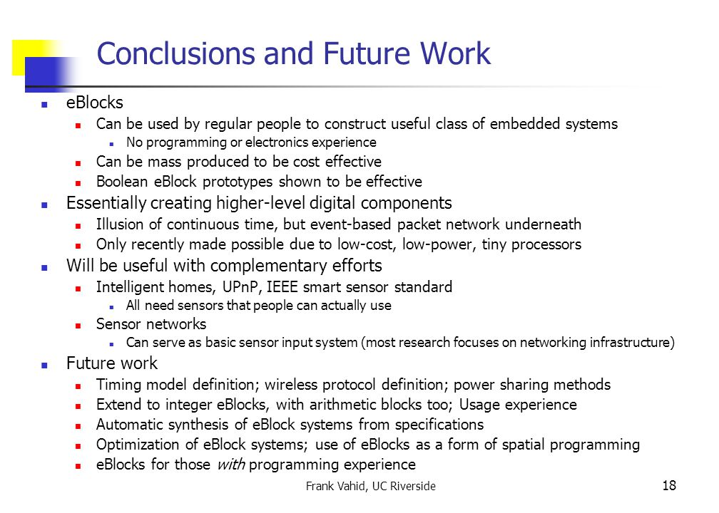 Frank Vahid, UC Riverside 18 Conclusions and Future Work eBlocks Can be used by regular people to construct useful class of embedded systems No programming or electronics experience Can be mass produced to be cost effective Boolean eBlock prototypes shown to be effective Essentially creating higher-level digital components Illusion of continuous time, but event-based packet network underneath Only recently made possible due to low-cost, low-power, tiny processors Will be useful with complementary efforts Intelligent homes, UPnP, IEEE smart sensor standard All need sensors that people can actually use Sensor networks Can serve as basic sensor input system (most research focuses on networking infrastructure) Future work Timing model definition; wireless protocol definition; power sharing methods Extend to integer eBlocks, with arithmetic blocks too; Usage experience Automatic synthesis of eBlock systems from specifications Optimization of eBlock systems; use of eBlocks as a form of spatial programming eBlocks for those with programming experience