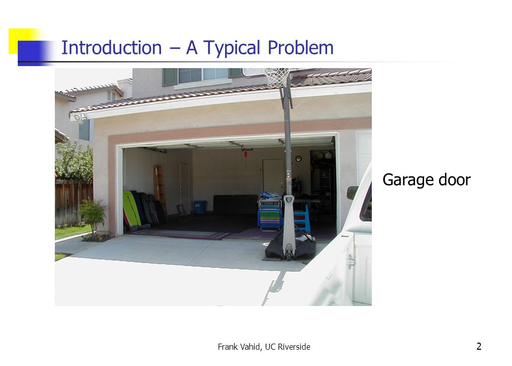 Frank Vahid, UC Riverside 2 Introduction – A Typical Problem Garage door