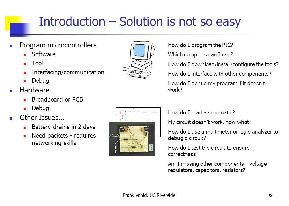 Frank Vahid, UC Riverside 6 Introduction – Solution is not so easy Program microcontrollers Software Tool Interfacing/communication Debug Hardware Breadboard or PCB Debug Other Issues...