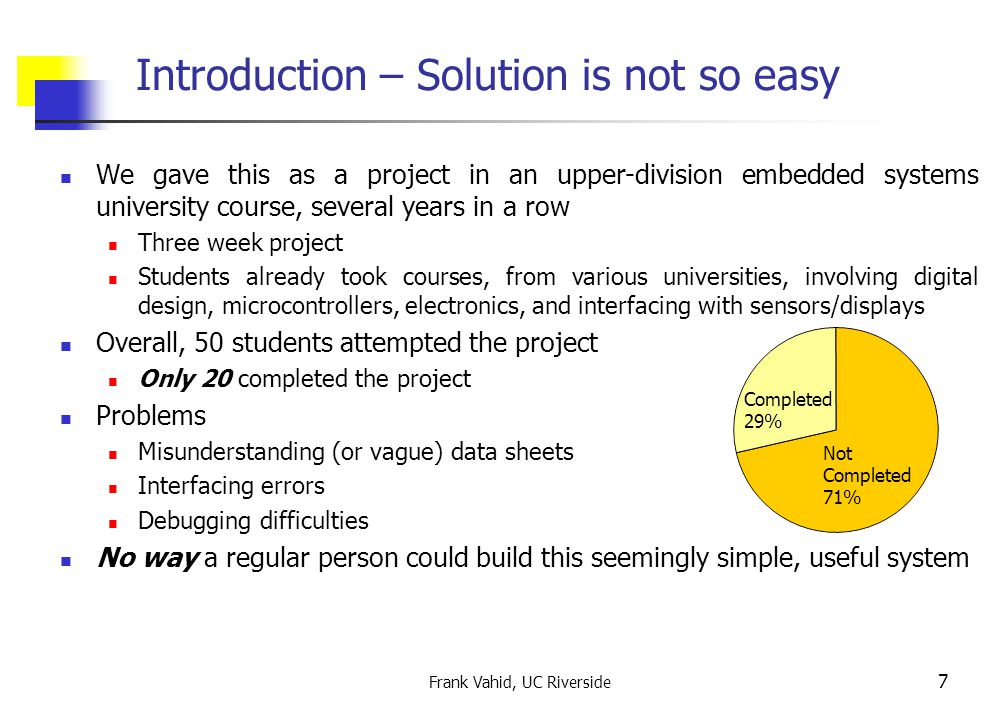 Frank Vahid, UC Riverside 7 Introduction – Solution is not so easy We gave this as a project in an upper-division embedded systems university course, several years in a row Three week project Students already took courses, from various universities, involving digital design, microcontrollers, electronics, and interfacing with sensors/displays Overall, 50 students attempted the project Only 20 completed the project Problems Misunderstanding (or vague) data sheets Interfacing errors Debugging difficulties No way a regular person could build this seemingly simple, useful system Not Completed 71% Completed 29%