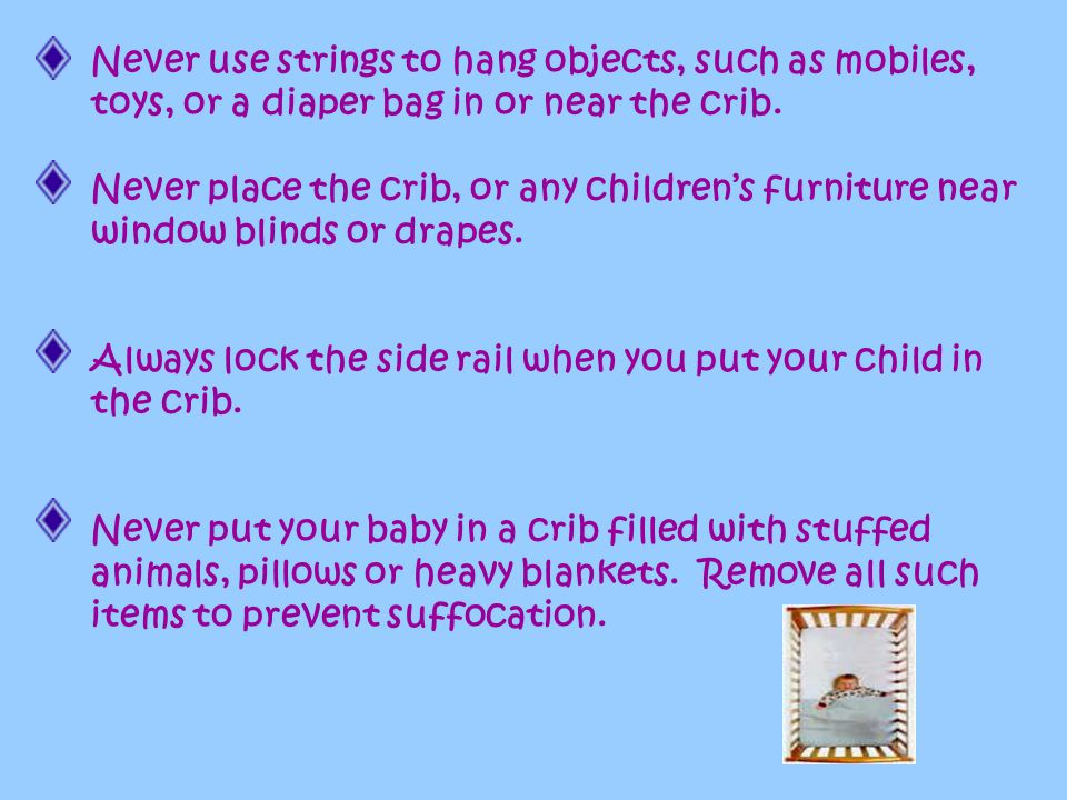 The Crib Never use a crib that has missing slats or loose hardware. If you repaint the crib use only high quality lead-free paint. Use a mattress that