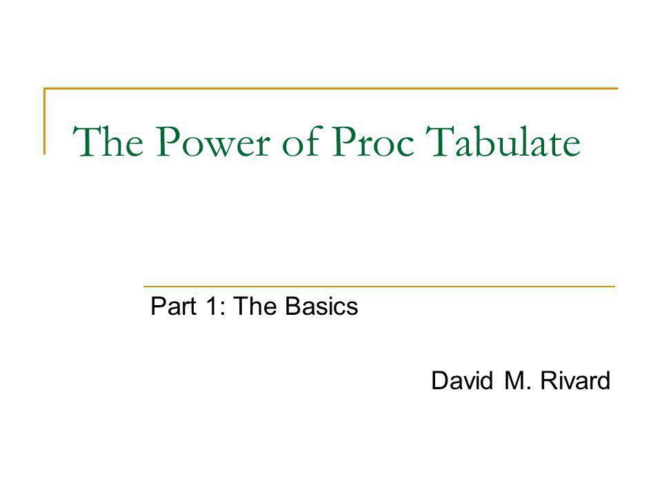 The Power of Proc Tabulate Part 1: The Basics David M. Rivard