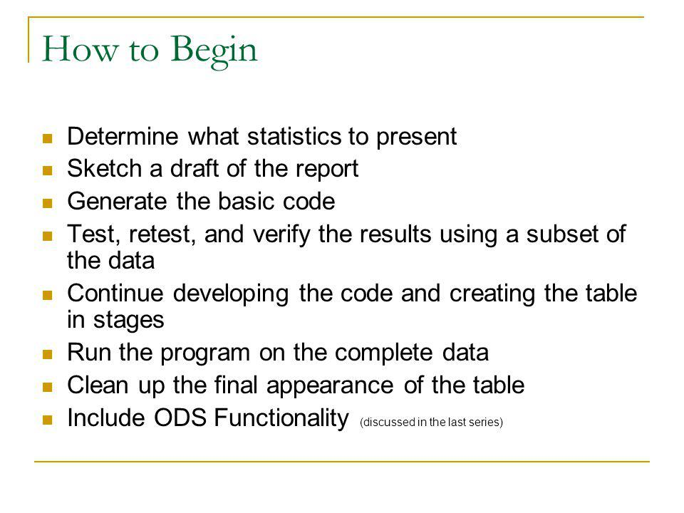 How to Begin Determine what statistics to present Sketch a draft of the report Generate the basic code Test, retest, and verify the results using a su