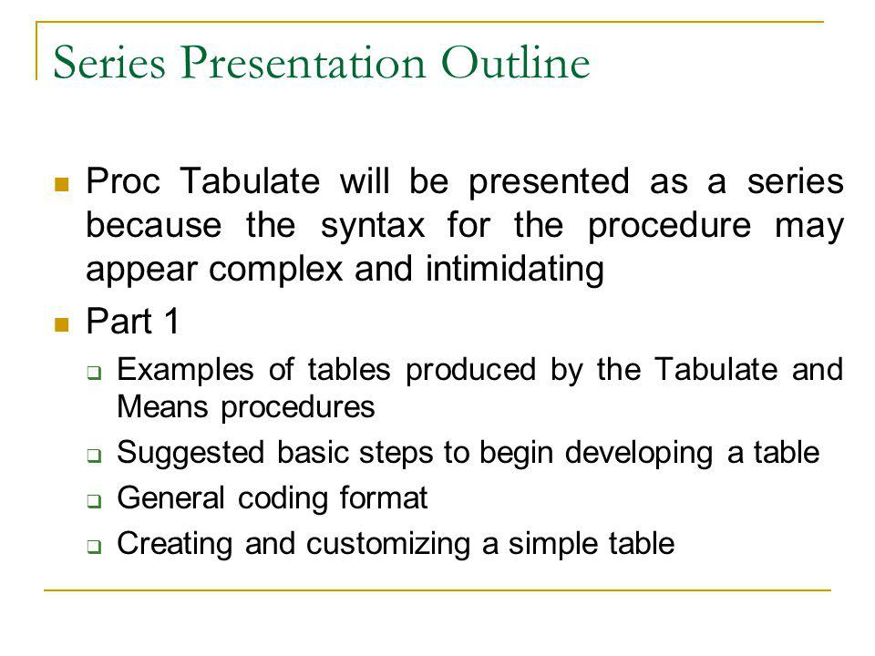 Series Presentation Outline Proc Tabulate will be presented as a series because the syntax for the procedure may appear complex and intimidating Part 1 Examples of tables produced by the Tabulate and Means procedures Suggested basic steps to begin developing a table General coding format Creating and customizing a simple table