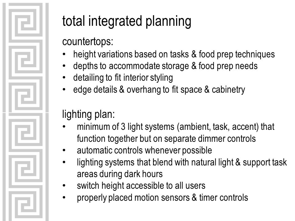 total integrated planning countertops: height variations based on tasks & food prep techniques depths to accommodate storage & food prep needs detailing to fit interior styling edge details & overhang to fit space & cabinetry lighting plan: minimum of 3 light systems (ambient, task, accent) that function together but on separate dimmer controls automatic controls whenever possible lighting systems that blend with natural light & support task areas during dark hours switch height accessible to all users properly placed motion sensors & timer controls