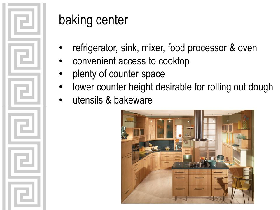 baking center refrigerator, sink, mixer, food processor & oven convenient access to cooktop plenty of counter space lower counter height desirable for rolling out dough utensils & bakeware