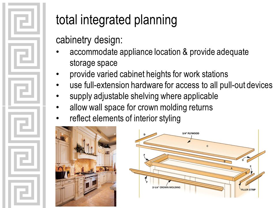 total integrated planning cabinetry design: accommodate appliance location & provide adequate storage space provide varied cabinet heights for work stations use full-extension hardware for access to all pull-out devices supply adjustable shelving where applicable allow wall space for crown molding returns reflect elements of interior styling