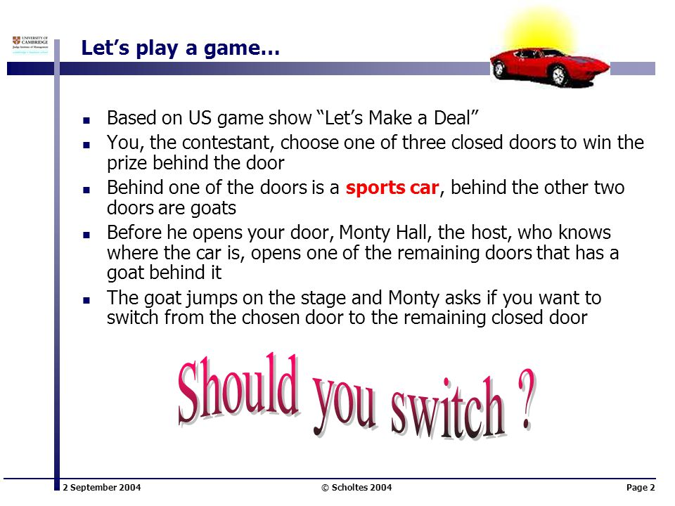 2 September 2004 © Scholtes 2004Page 2 Lets play a game… Based on US game show Lets Make a Deal You, the contestant, choose one of three closed doors to win the prize behind the door Behind one of the doors is a sports car, behind the other two doors are goats Before he opens your door, Monty Hall, the host, who knows where the car is, opens one of the remaining doors that has a goat behind it The goat jumps on the stage and Monty asks if you want to switch from the chosen door to the remaining closed door