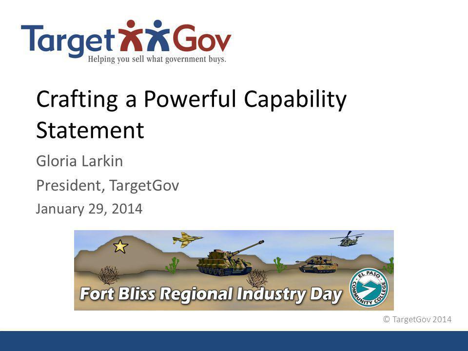 © TargetGov 2014 Crafting a Powerful Capability Statement Gloria Larkin President, TargetGov January 29, 2014