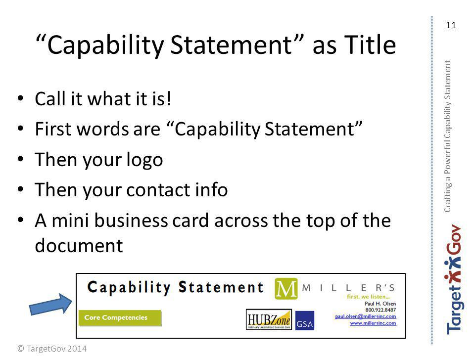 © TargetGov 2014 Capability Statement as Title Call it what it is! First words are Capability Statement Then your logo Then your contact info A mini b