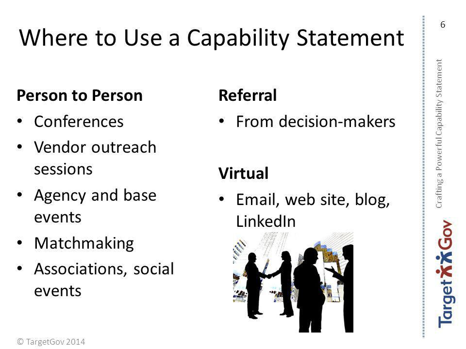 © TargetGov 2014 Where to Use a Capability Statement Person to Person Conferences Vendor outreach sessions Agency and base events Matchmaking Associat