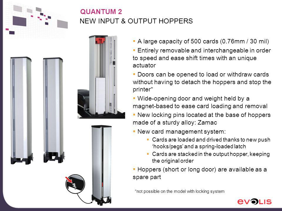 NEW INPUT & OUTPUT HOPPERS A large capacity of 500 cards (0.76mm / 30 mil) Entirely removable and interchangeable in order to speed and ease shift times with an unique actuator Doors can be opened to load or withdraw cards without having to detach the hoppers and stop the printer* Wide-opening door and weight held by a magnet-based to ease card loading and removal New locking pins located at the base of hoppers made of a sturdy alloy: Zamac New card management system: Cards are loaded and drived thanks to new push hooks/pegs and a spring-loaded latch Cards are stacked in the output hopper, keeping the original order Hoppers (short or long door) are available as a spare part QUANTUM 2 *not possible on the model with locking system