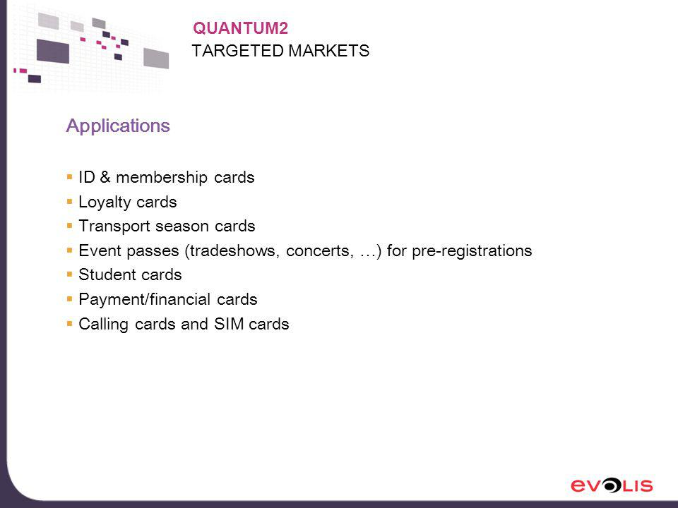 TARGETED MARKETS Applications ID & membership cards Loyalty cards Transport season cards Event passes (tradeshows, concerts, …) for pre-registrations Student cards Payment/financial cards Calling cards and SIM cards QUANTUM2