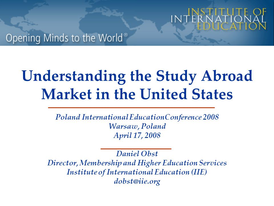 Understanding the Study Abroad Market in the United States Poland International EducationConference 2008 Warsaw, Poland April 17, 2008 Daniel Obst Director, Membership and Higher Education Services Institute of International Education (IIE) dobst@iie.org