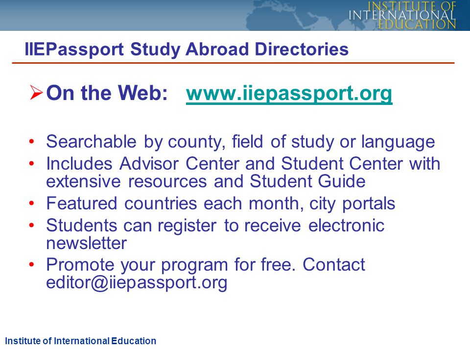 On the Web: www.iiepassport.orgwww.iiepassport.org Searchable by county, field of study or language Includes Advisor Center and Student Center with extensive resources and Student Guide Featured countries each month, city portals Students can register to receive electronic newsletter Promote your program for free.