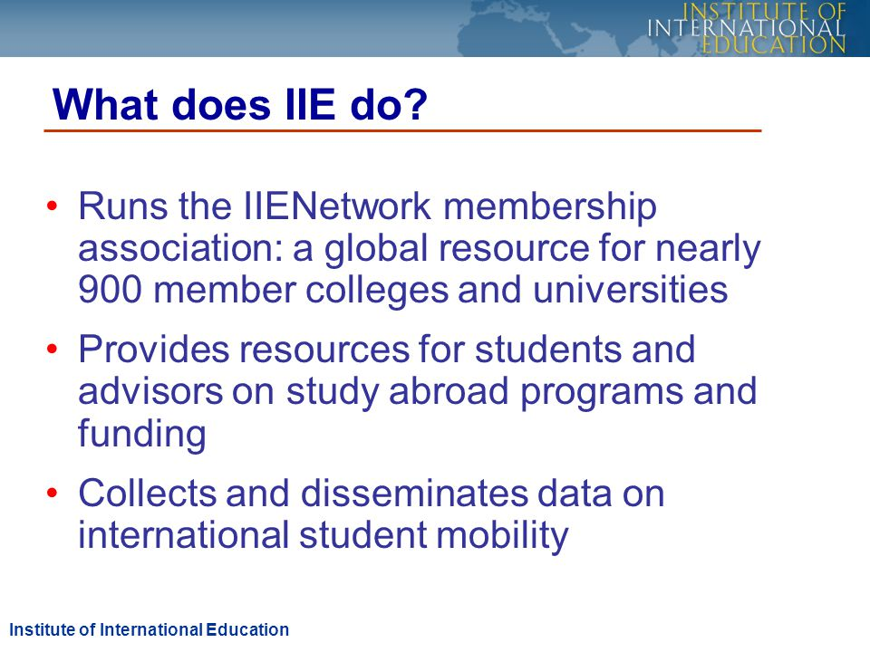 Runs the IIENetwork membership association: a global resource for nearly 900 member colleges and universities Provides resources for students and advisors on study abroad programs and funding Collects and disseminates data on international student mobility What does IIE do.
