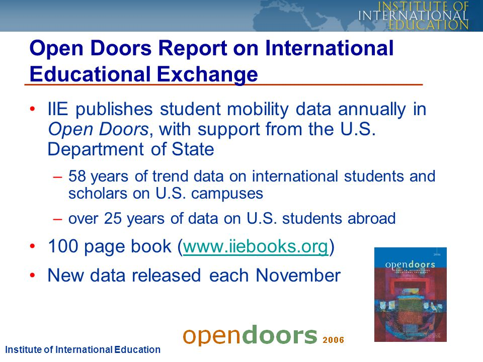 IIEs Print Resources Available at IIEBooks.org: Open Doors Report on International Educational Exchange Funding for United States Study 2007-2008: A Guide for International Students and Professionals IIEPassport: Academic Year Abroad IIEPassport: Short-Term Study Abroad IntensiveEnglishUSA: Language Programs in the U.S.