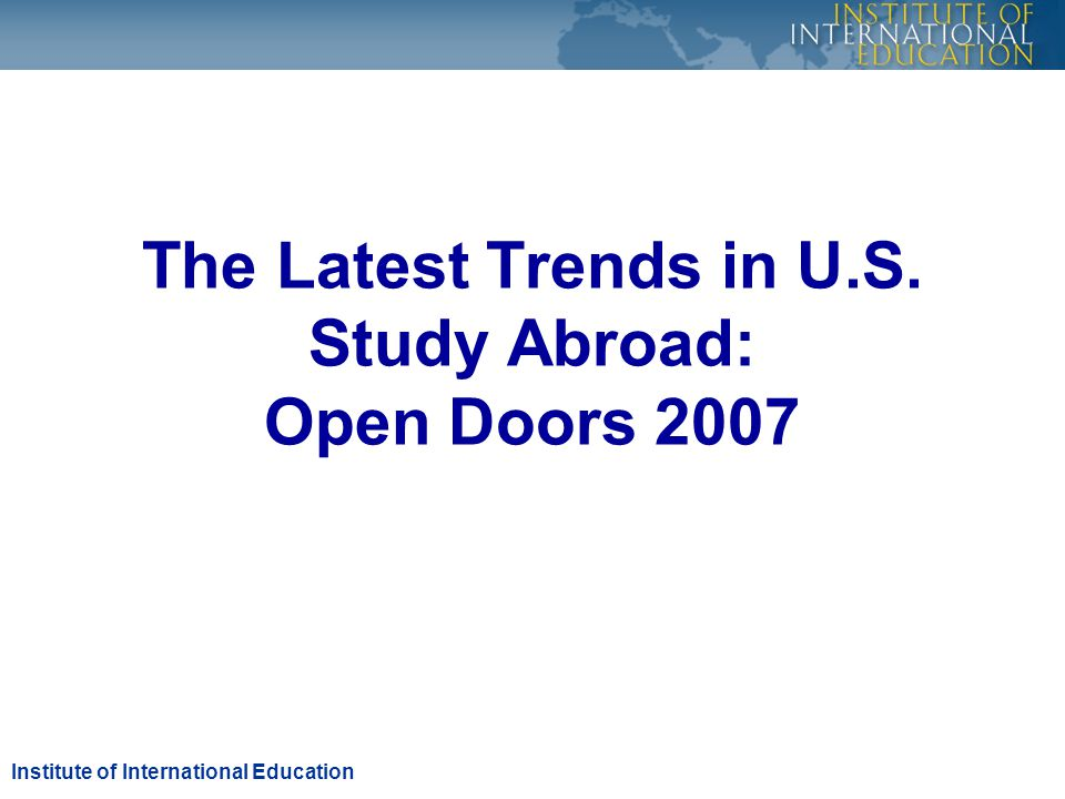 The Latest Trends in U.S. Study Abroad: Open Doors 2007 Institute of International Education