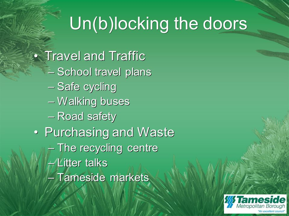 Un(b)locking the Doors Food and Drink –Work with different agencies –Healthy choices –Hygiene factors –Alcohol (and smoking) Energy and Water –Renewable energy –New build schools –Pupil consultation Food and Drink –Work with different agencies –Healthy choices –Hygiene factors –Alcohol (and smoking) Energy and Water –Renewable energy –New build schools –Pupil consultation
