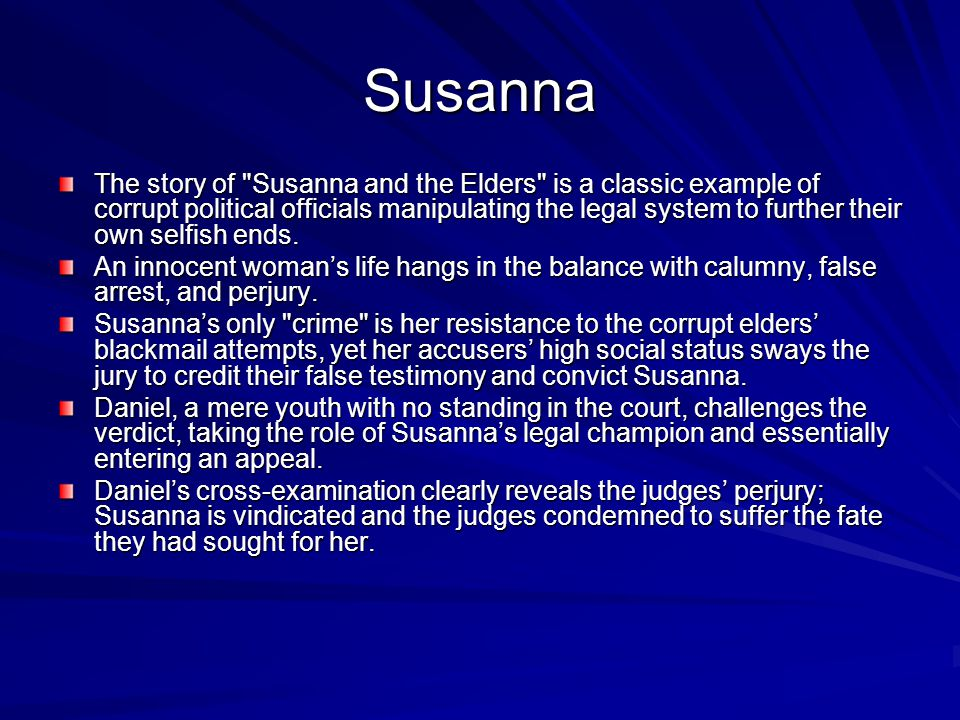 Susanna The story of Susanna and the Elders is a classic example of corrupt political officials manipulating the legal system to further their own selfish ends.