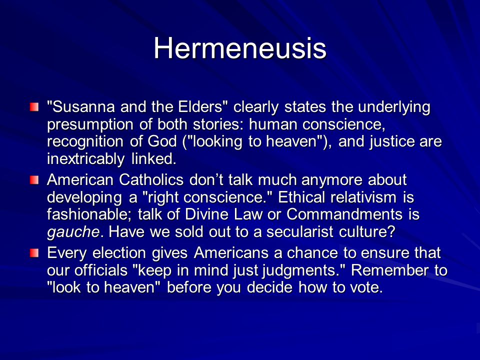 Hermeneusis Susanna and the Elders clearly states the underlying presumption of both stories: human conscience, recognition of God ( looking to heaven ), and justice are inextricably linked.