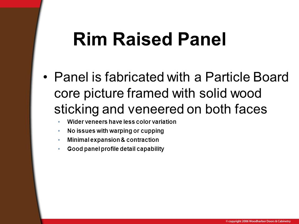 Rim Raised Panel Panel is fabricated with a Particle Board core picture framed with solid wood sticking and veneered on both faces Wider veneers have less color variation No issues with warping or cupping Minimal expansion & contraction Good panel profile detail capability