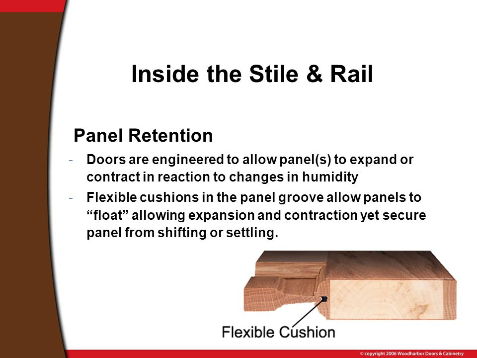 Inside the Stile & Rail Panel Retention -Doors are engineered to allow panel(s) to expand or contract in reaction to changes in humidity -Flexible cushions in the panel groove allow panels to float allowing expansion and contraction yet secure panel from shifting or settling.